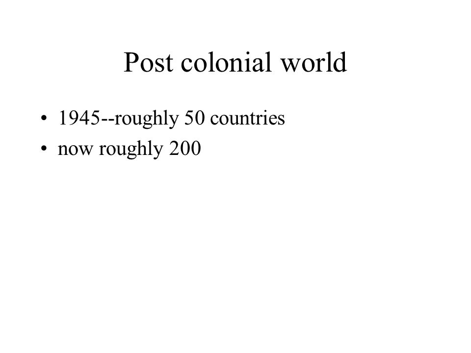 Post colonial world 1945--roughly 50 countries now roughly 200