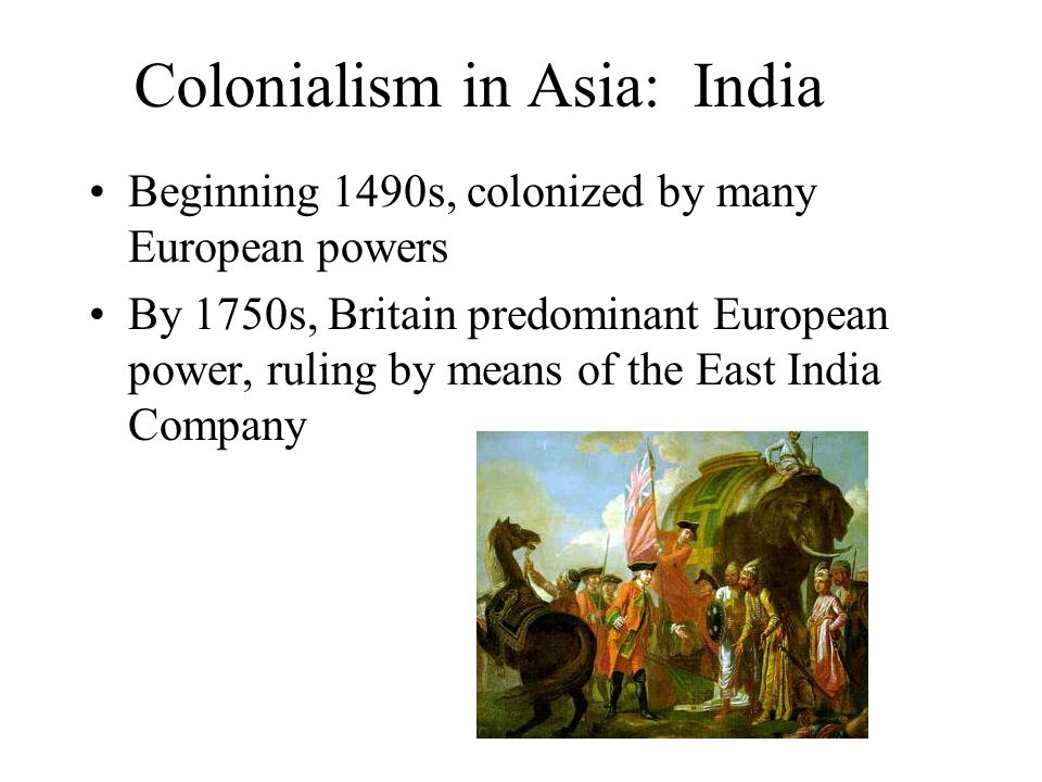 Colonialism in Asia: India Beginning 1490s, colonized by many European powers By 1750s, Britain predominant European power, ruling by means of the East India Company