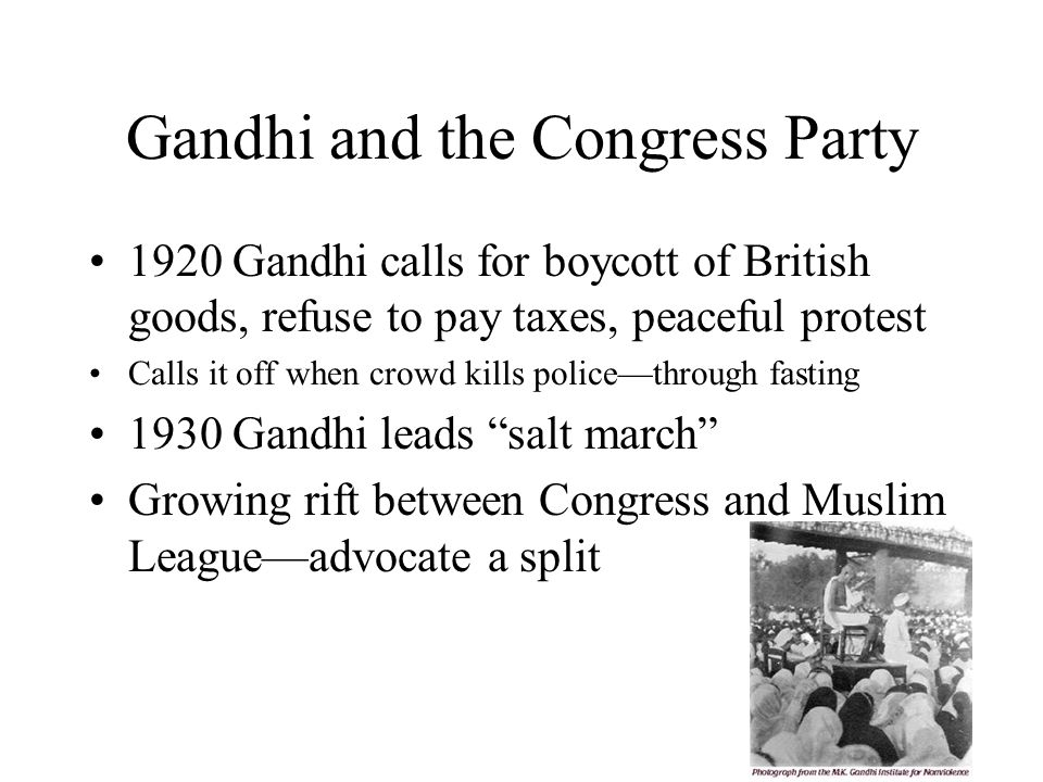 Gandhi and the Congress Party 1920 Gandhi calls for boycott of British goods, refuse to pay taxes, peaceful protest Calls it off when crowd kills police—through fasting 1930 Gandhi leads salt march Growing rift between Congress and Muslim League—advocate a split