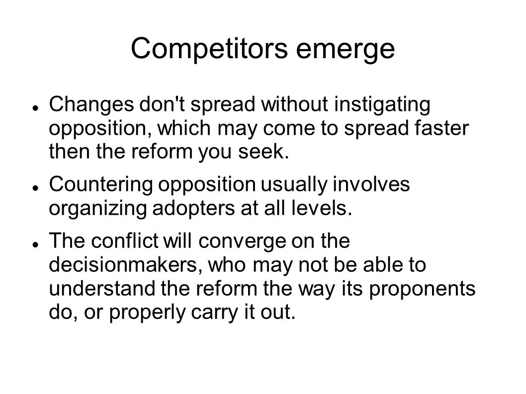 Competitors emerge Changes don t spread without instigating opposition, which may come to spread faster then the reform you seek.