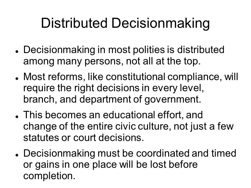 Distributed Decisionmaking Decisionmaking in most polities is distributed among many persons, not all at the top.