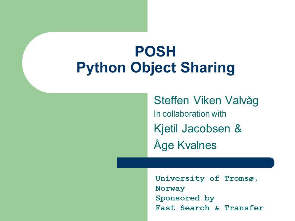 POSH Python Object Sharing Steffen Viken Valvåg In collaboration with Kjetil Jacobsen & Åge Kvalnes University of Tromsø, Norway Sponsored by Fast Sea