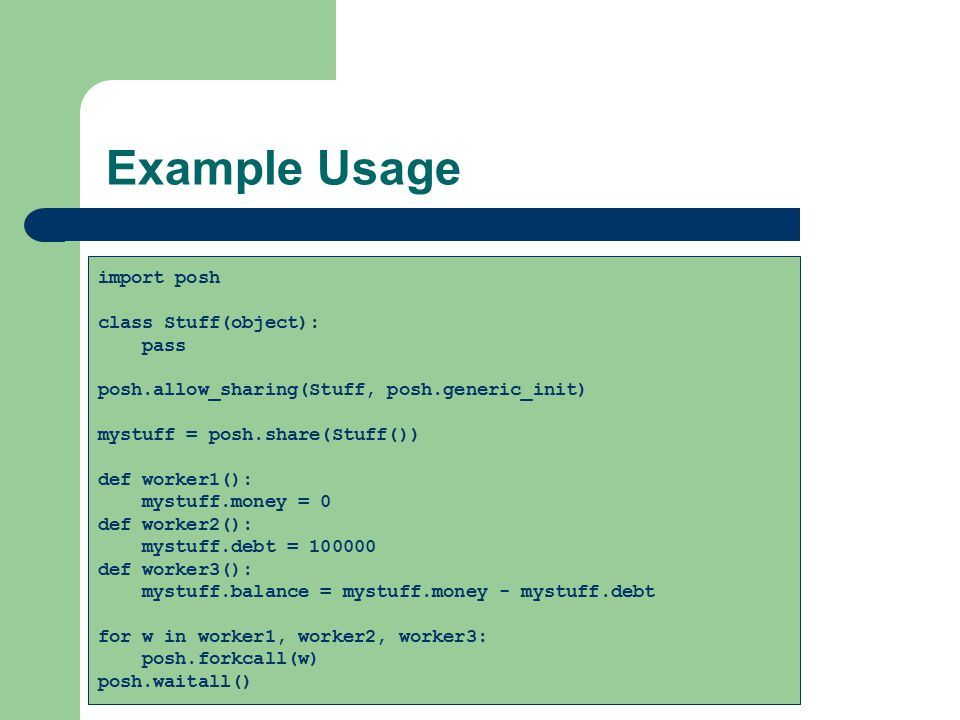 Example Usage import posh class Stuff(object): pass posh.allow_sharing(Stuff, posh.generic_init) mystuff = posh.share(Stuff()) def worker1(): mystuff.money = 0 def worker2(): mystuff.debt = 100000 def worker3(): mystuff.balance = mystuff.money - mystuff.debt for w in worker1, worker2, worker3: posh.forkcall(w) posh.waitall()