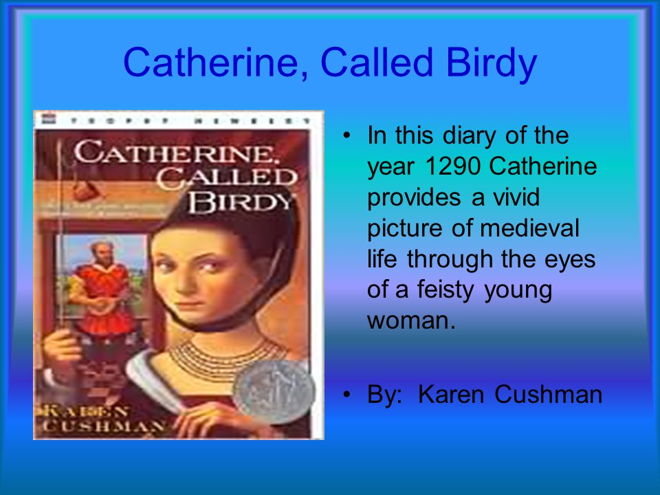 Catherine, Called Birdy In this diary of the year 1290 Catherine provides a vivid picture of medieval life through the eyes of a feisty young woman. B