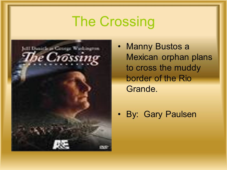 The Crossing Manny Bustos a Mexican orphan plans to cross the muddy border of the Rio Grande. By: Gary Paulsen