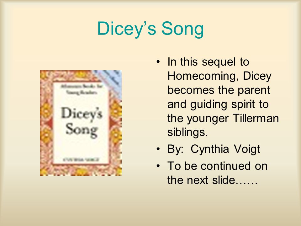 Dicey's Song In this sequel to Homecoming, Dicey becomes the parent and guiding spirit to the younger Tillerman siblings. By: Cynthia Voigt To be cont