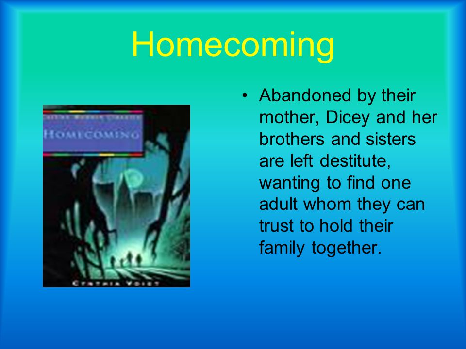 Homecoming Abandoned by their mother, Dicey and her brothers and sisters are left destitute, wanting to find one adult whom they can trust to hold their family together.