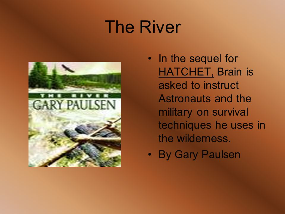 The River In the sequel for HATCHET, Brain is asked to instruct Astronauts and the military on survival techniques he uses in the wilderness. By Gary