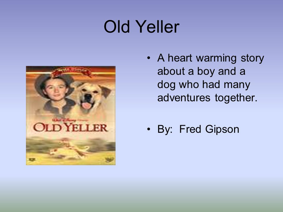 Old Yeller A heart warming story about a boy and a dog who had many adventures together.