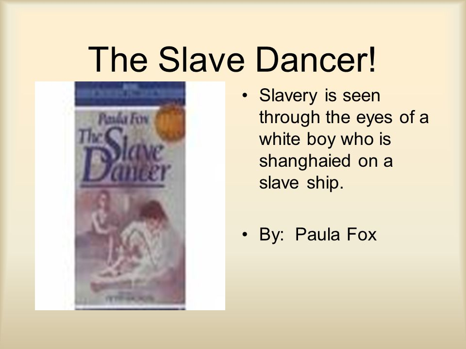 The Slave Dancer! Slavery is seen through the eyes of a white boy who is shanghaied on a slave ship. By: Paula Fox