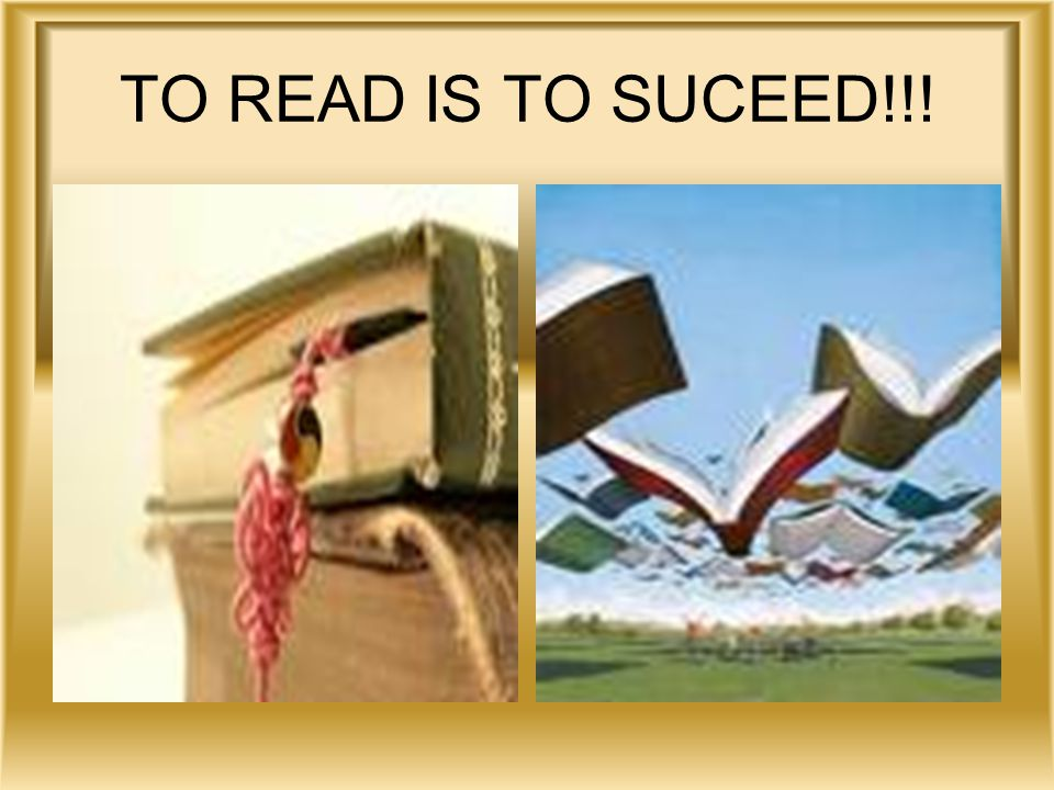 TO READ IS TO SUCEED!!!