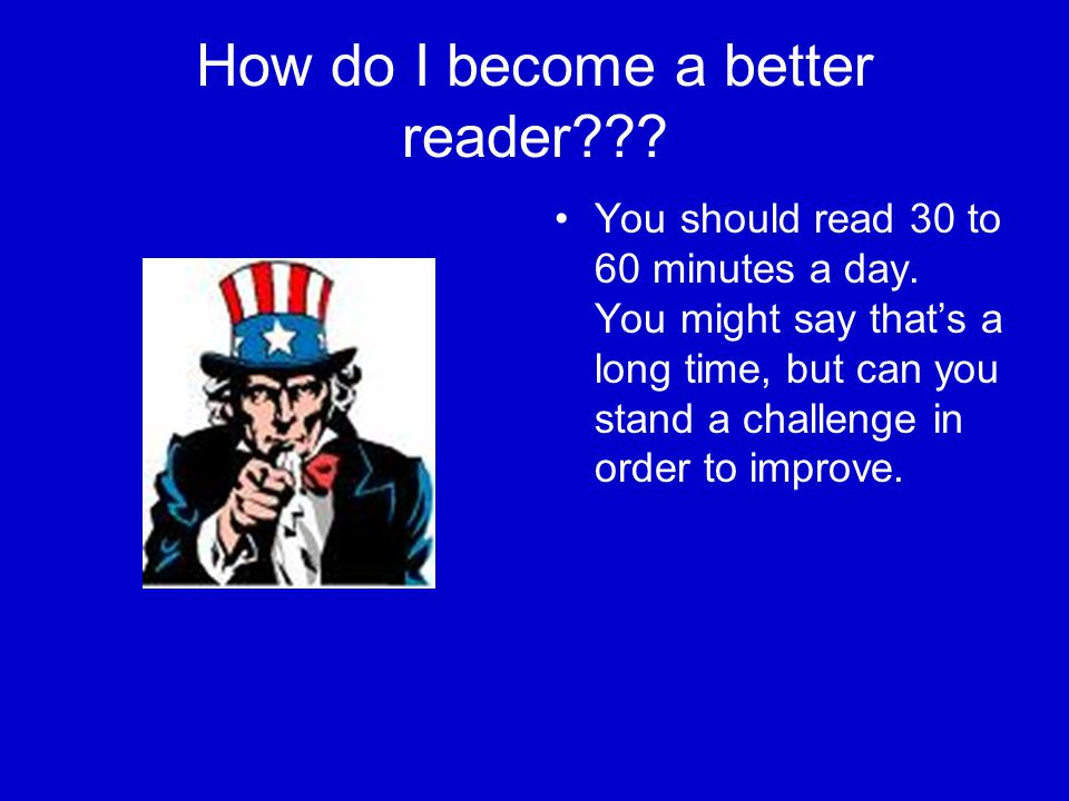 How do I become a better reader??. You should read 30 to 60 minutes a day.