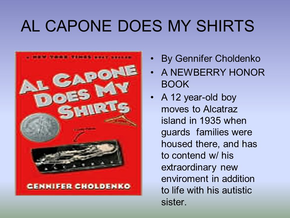AL CAPONE DOES MY SHIRTS By Gennifer Choldenko A NEWBERRY HONOR BOOK A 12 year-old boy moves to Alcatraz island in 1935 when guards families were housed there, and has to contend w/ his extraordinary new enviroment in addition to life with his autistic sister.