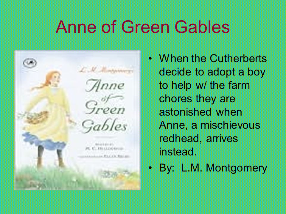Anne of Green Gables When the Cutherberts decide to adopt a boy to help w/ the farm chores they are astonished when Anne, a mischievous redhead, arrives instead.