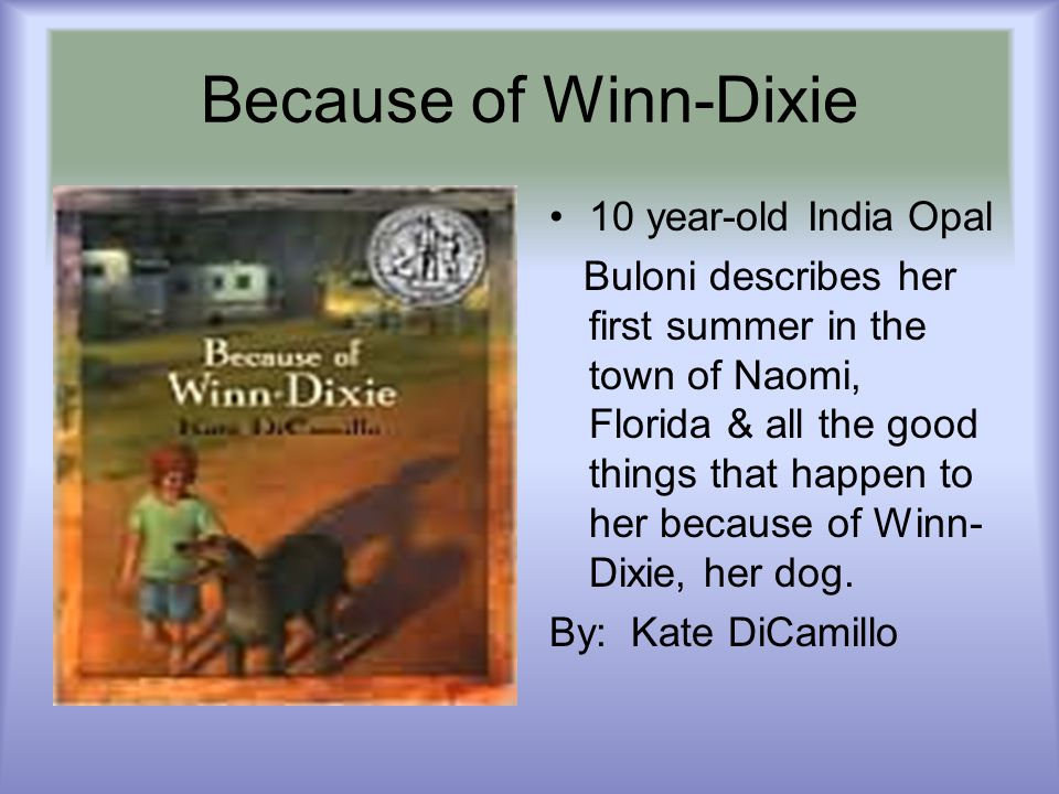 Because of Winn-Dixie 10 year-old India Opal Buloni describes her first summer in the town of Naomi, Florida & all the good things that happen to her because of Winn- Dixie, her dog.