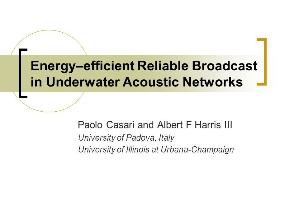 Energy–efficient Reliable Broadcast in Underwater Acoustic Networks Paolo Casari and Albert F Harris III University of Padova, Italy University of Illinois at Urbana-Champaign