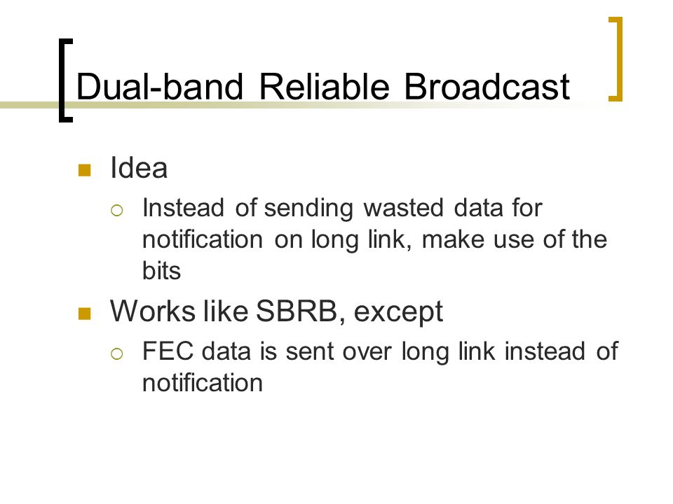 Dual-band Reliable Broadcast Idea  Instead of sending wasted data for notification on long link, make use of the bits Works like SBRB, except  FEC data is sent over long link instead of notification