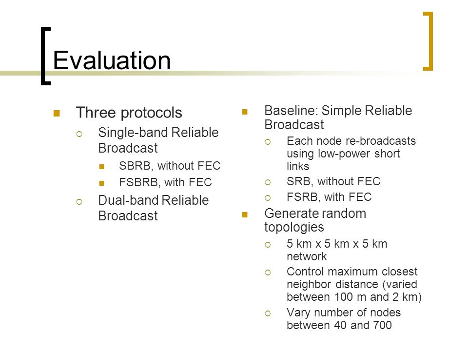 Evaluation Baseline: Simple Reliable Broadcast  Each node re-broadcasts using low-power short links  SRB, without FEC  FSRB, with FEC Generate random topologies  5 km x 5 km x 5 km network  Control maximum closest neighbor distance (varied between 100 m and 2 km)  Vary number of nodes between 40 and 700 Three protocols  Single-band Reliable Broadcast SBRB, without FEC FSBRB, with FEC  Dual-band Reliable Broadcast