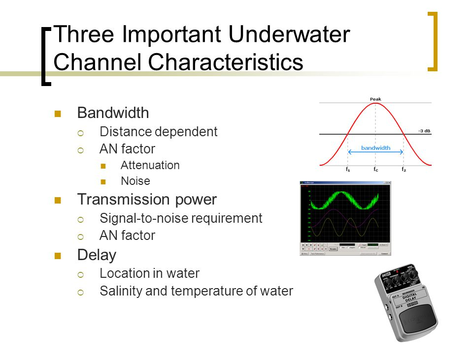 Three Important Underwater Channel Characteristics Bandwidth  Distance dependent  AN factor Attenuation Noise Transmission power  Signal-to-noise requirement  AN factor Delay  Location in water  Salinity and temperature of water