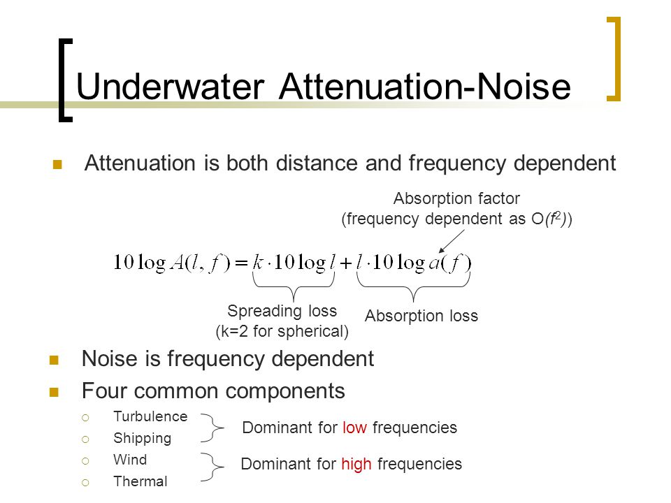 Noise is frequency dependent Four common components  Turbulence  Shipping  Wind  Thermal Underwater Attenuation-Noise Absorption factor (frequency dependent as O(f 2 )) Spreading loss (k=2 for spherical) Absorption loss Attenuation is both distance and frequency dependent Dominant for high frequencies Dominant for low frequencies