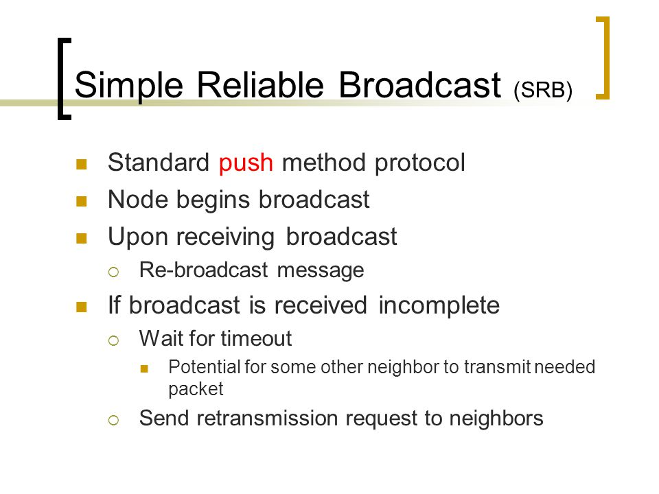 Simple Reliable Broadcast (SRB) Standard push method protocol Node begins broadcast Upon receiving broadcast  Re-broadcast message If broadcast is received incomplete  Wait for timeout Potential for some other neighbor to transmit needed packet  Send retransmission request to neighbors