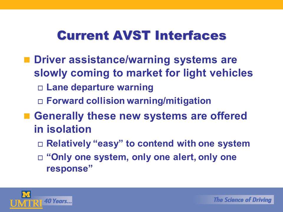 Future AVST Interfaces n Interfaces, and warning strategies, vary widely o Use of visual, audio or haptic modalities o Warning only, warn and intervene n What happens when multiple warning systems are on one vehicle.