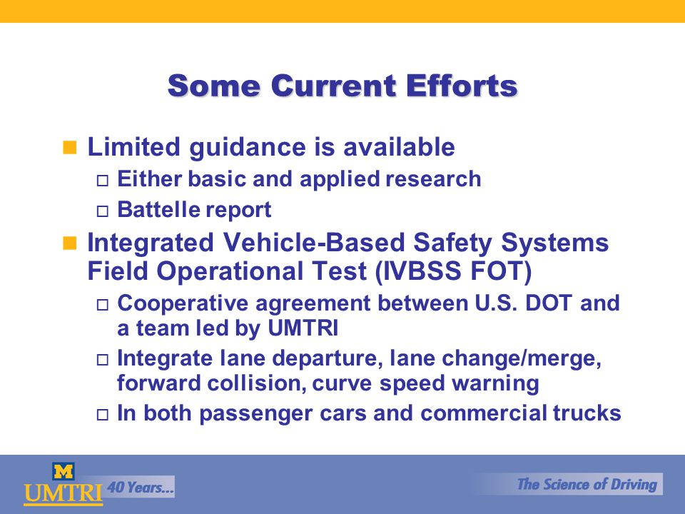 Some Current Efforts n Limited guidance is available o Either basic and applied research o Battelle report n Integrated Vehicle-Based Safety Systems Field Operational Test (IVBSS FOT) o Cooperative agreement between U.S.