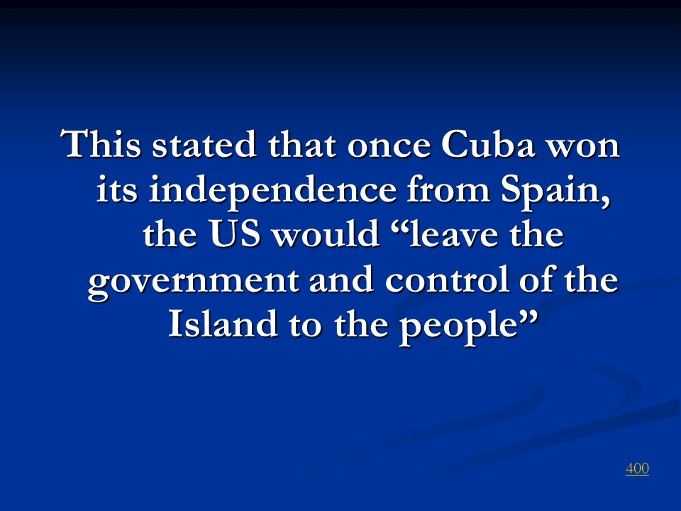 This stated that once Cuba won its independence from Spain, the US would leave the government and control of the Island to the people 400