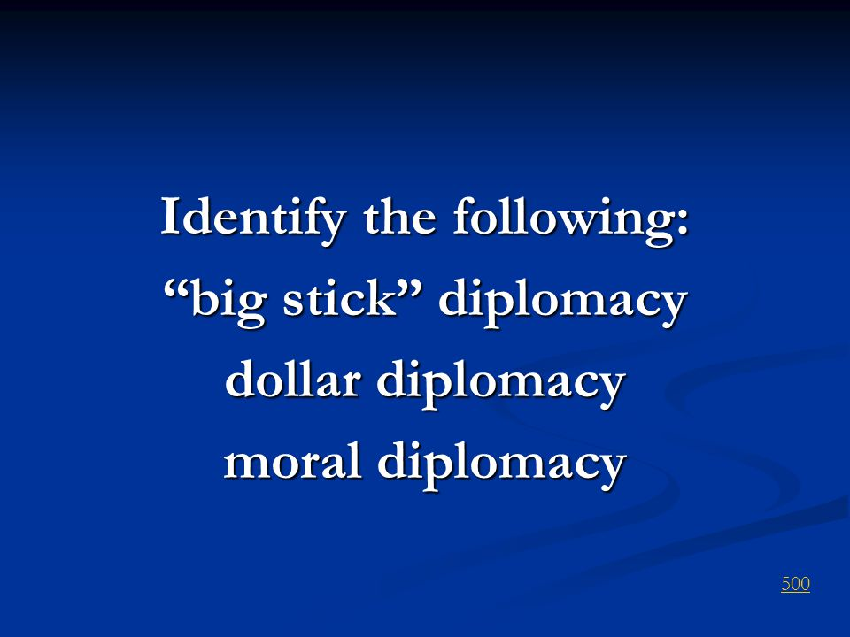 Identify the following: big stick diplomacy dollar diplomacy moral diplomacy 500