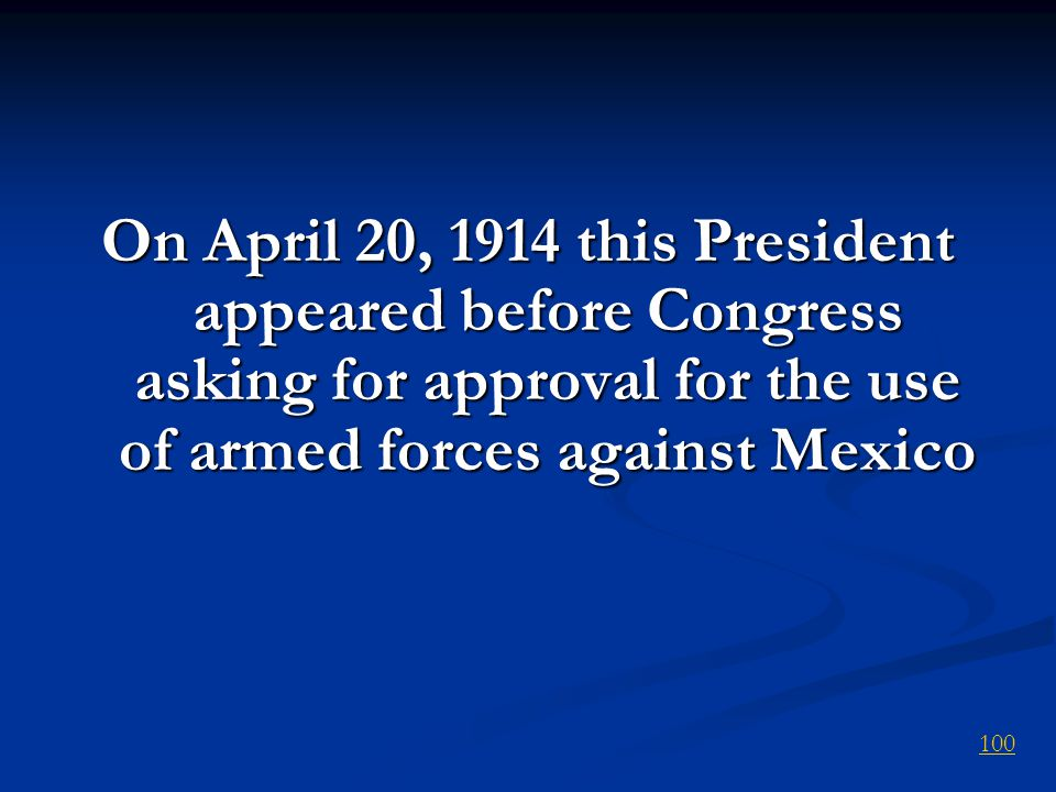 On April 20, 1914 this President appeared before Congress asking for approval for the use of armed forces against Mexico 100