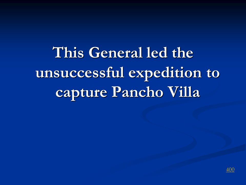This General led the unsuccessful expedition to capture Pancho Villa 400