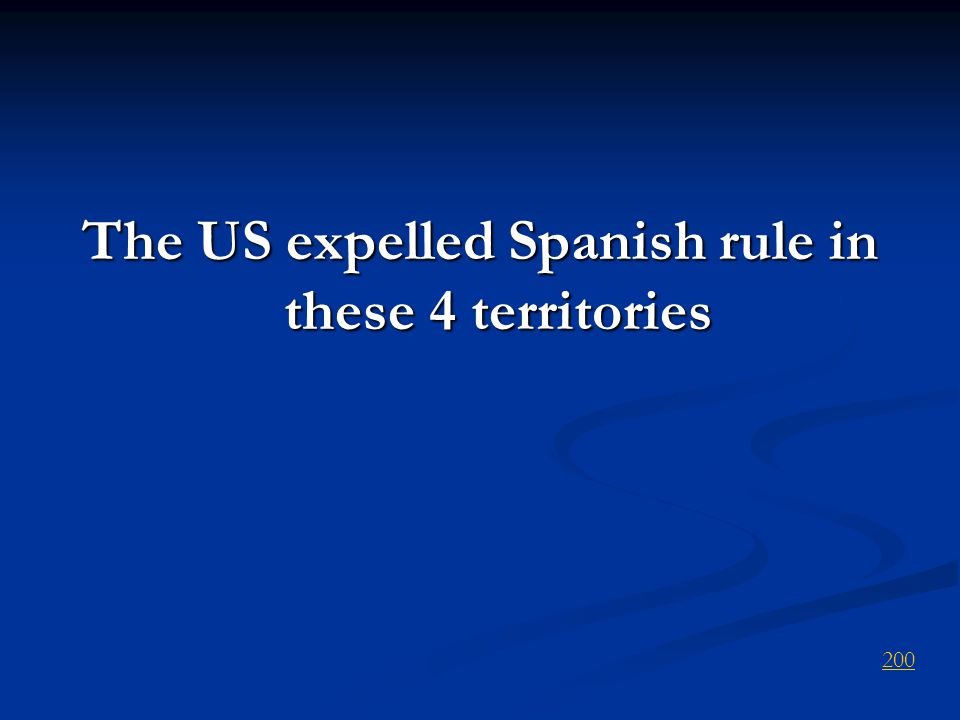 The US expelled Spanish rule in these 4 territories 200
