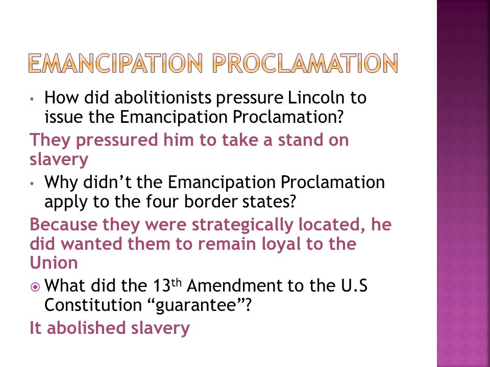 How did abolitionists pressure Lincoln to issue the Emancipation Proclamation? They pressured him to take a stand on slavery Why didn't the Emancipati