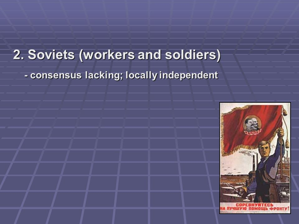 2. Soviets (workers and soldiers) - consensus lacking; locally independent
