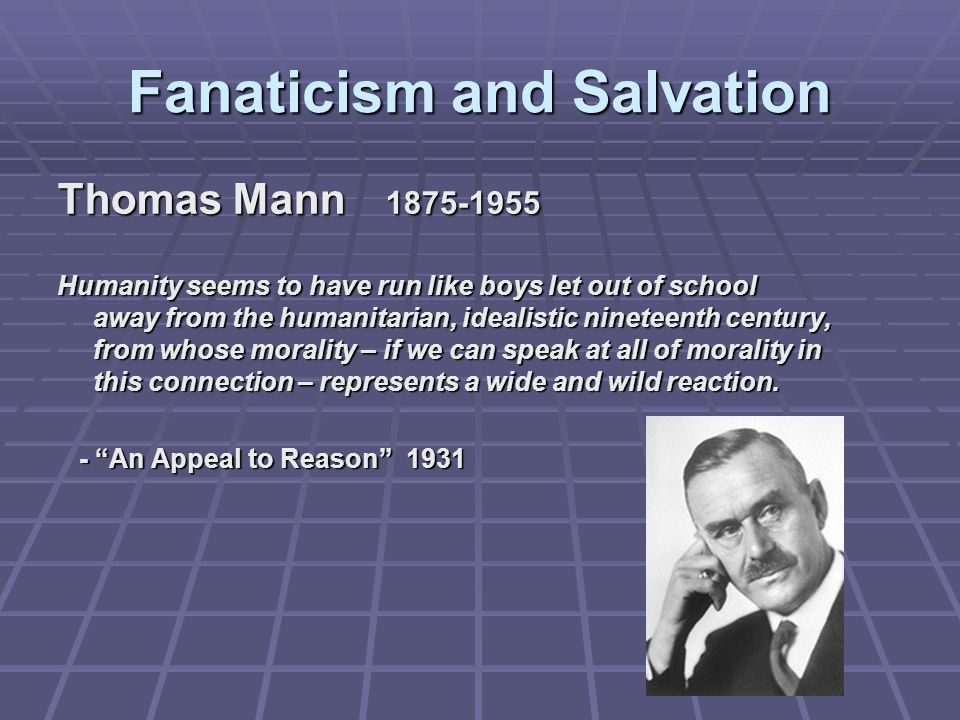 Fanaticism and Salvation Thomas Mann 1875-1955 Humanity seems to have run like boys let out of school away from the humanitarian, idealistic nineteenth century, from whose morality – if we can speak at all of morality in this connection – represents a wide and wild reaction.