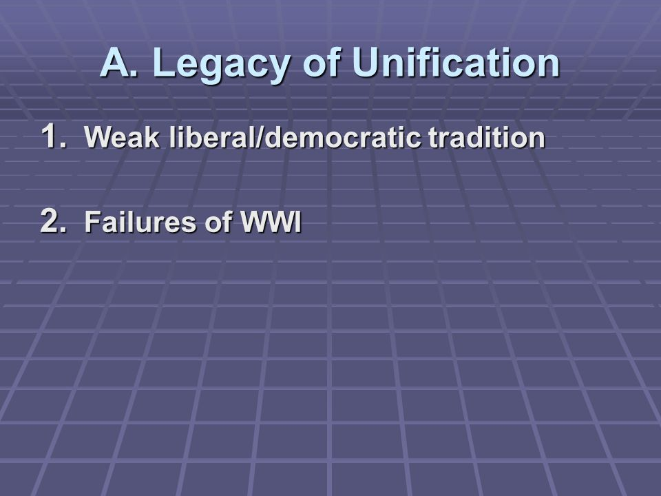 A. Legacy of Unification 1. Weak liberal/democratic tradition 2. Failures of WWI