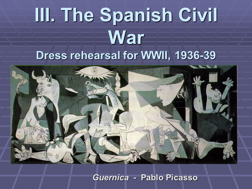III. The Spanish Civil War Dress rehearsal for WWII, 1936-39 Guernica - Pablo Picasso