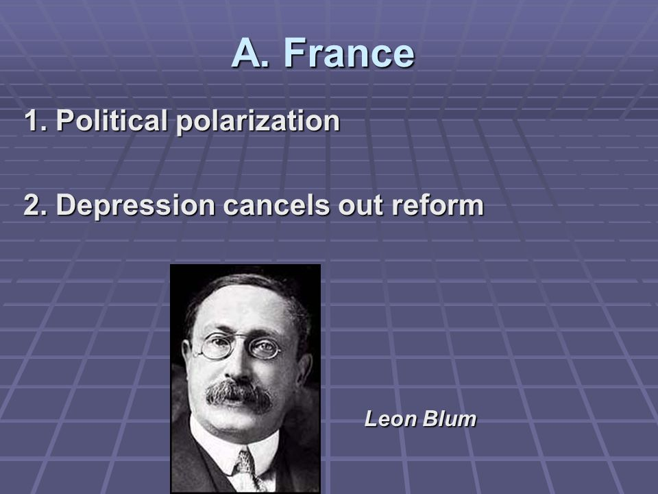 A. France 1. Political polarization 2. Depression cancels out reform Leon Blum Leon Blum