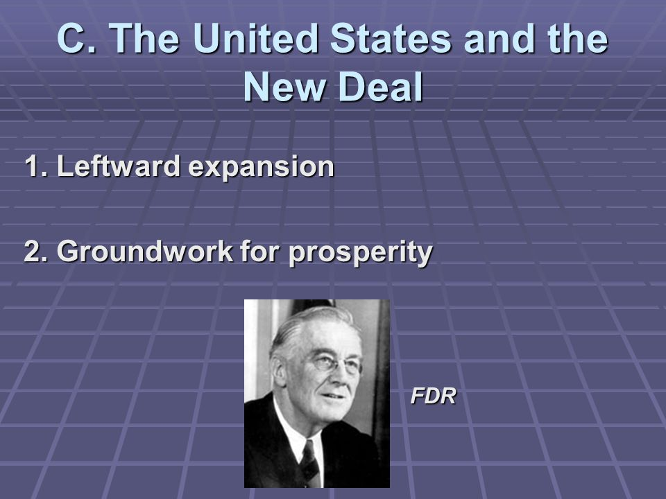C. The United States and the New Deal 1. Leftward expansion 2. Groundwork for prosperity FDR