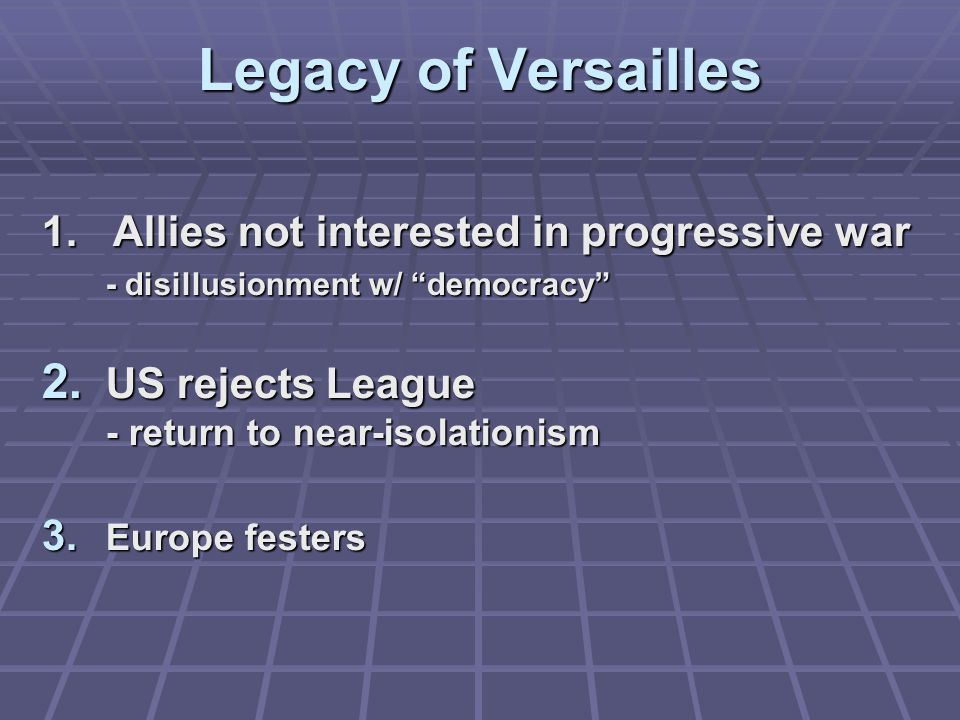 "Legacy of Versailles 1. Allies not interested in progressive war - disillusionment w/ ""democracy"" 2. US rejects League - return to near-isolationism 3"