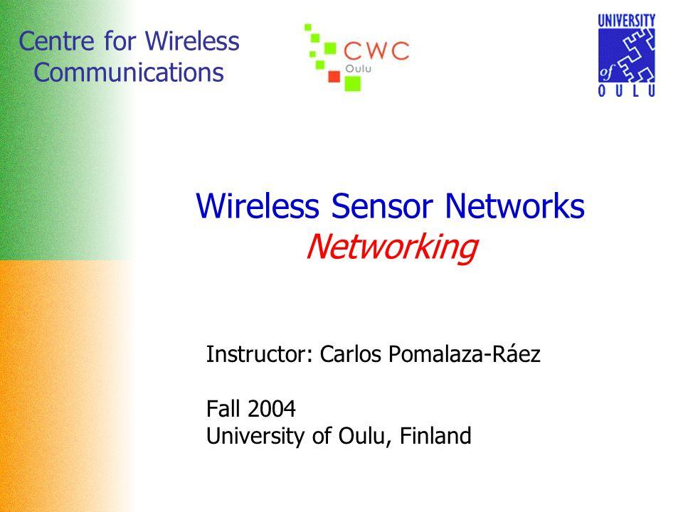 Centre for Wireless Communications Wireless Sensor Networks Networking Instructor: Carlos Pomalaza-Ráez Fall 2004 University of Oulu, Finland