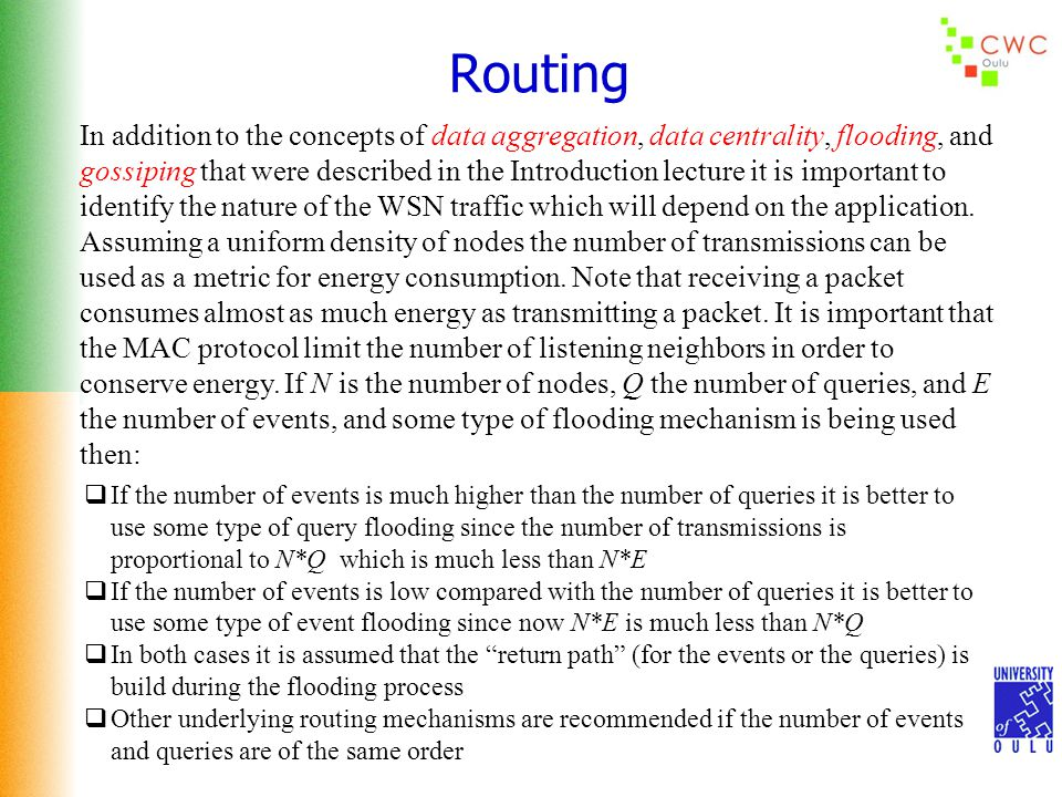 Routing In addition to the concepts of data aggregation, data centrality, flooding, and gossiping that were described in the Introduction lecture it is important to identify the nature of the WSN traffic which will depend on the application.