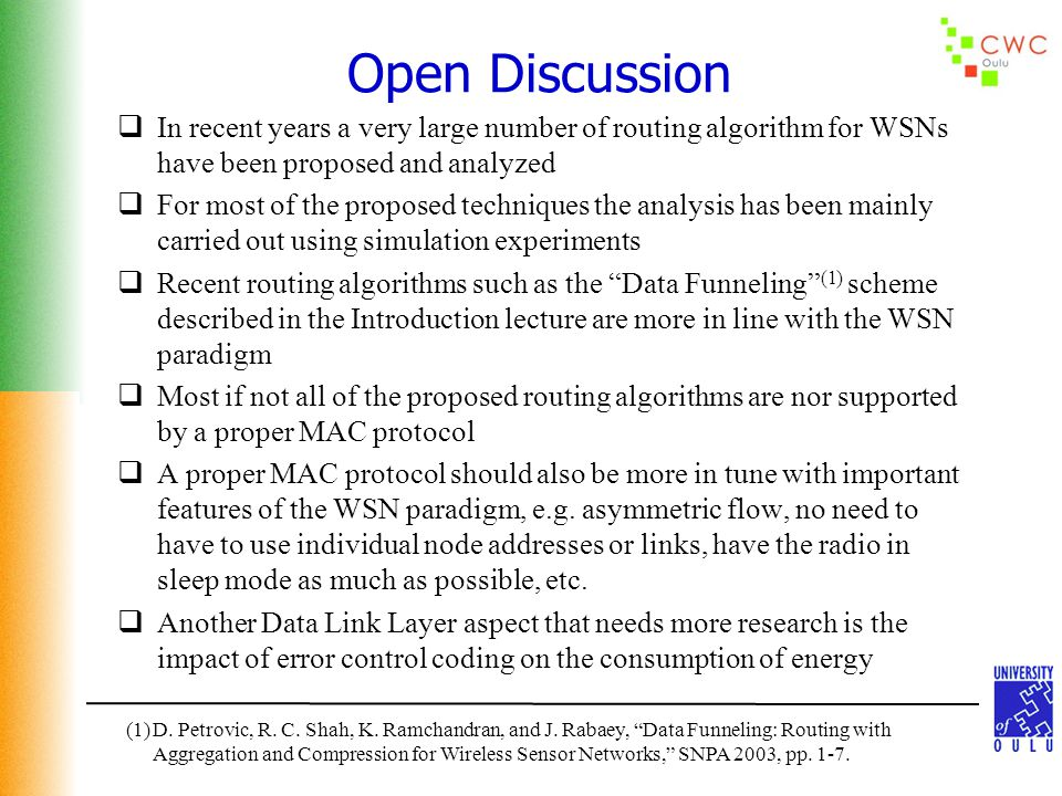 Open Discussion  In recent years a very large number of routing algorithm for WSNs have been proposed and analyzed  For most of the proposed techniques the analysis has been mainly carried out using simulation experiments  Recent routing algorithms such as the Data Funneling (1) scheme described in the Introduction lecture are more in line with the WSN paradigm  Most if not all of the proposed routing algorithms are nor supported by a proper MAC protocol  A proper MAC protocol should also be more in tune with important features of the WSN paradigm, e.g.