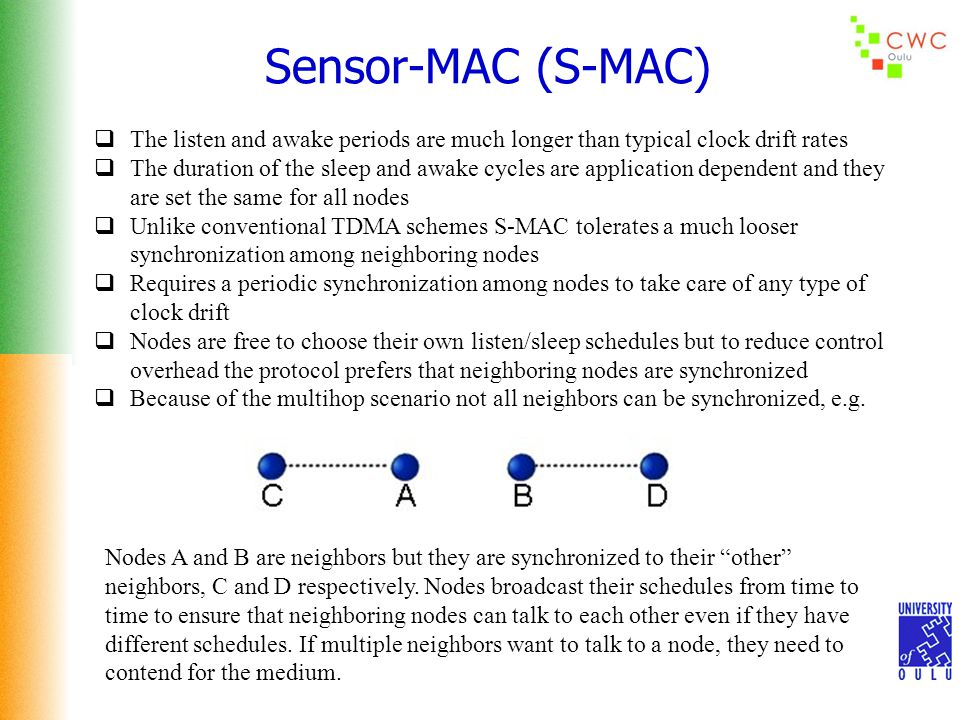 Sensor-MAC (S-MAC)  The listen and awake periods are much longer than typical clock drift rates  The duration of the sleep and awake cycles are application dependent and they are set the same for all nodes  Unlike conventional TDMA schemes S-MAC tolerates a much looser synchronization among neighboring nodes  Requires a periodic synchronization among nodes to take care of any type of clock drift  Nodes are free to choose their own listen/sleep schedules but to reduce control overhead the protocol prefers that neighboring nodes are synchronized  Because of the multihop scenario not all neighbors can be synchronized, e.g.