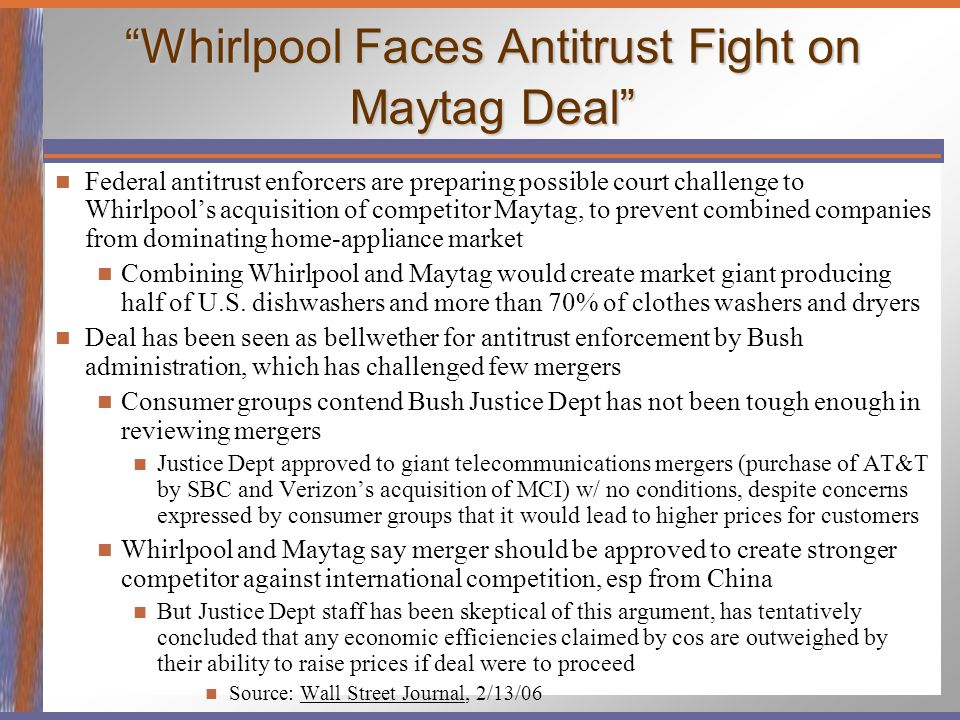 Whirlpool Faces Antitrust Fight on Maytag Deal Federal antitrust enforcers are preparing possible court challenge to Whirlpool's acquisition of competitor Maytag, to prevent combined companies from dominating home-appliance market Combining Whirlpool and Maytag would create market giant producing half of U.S.
