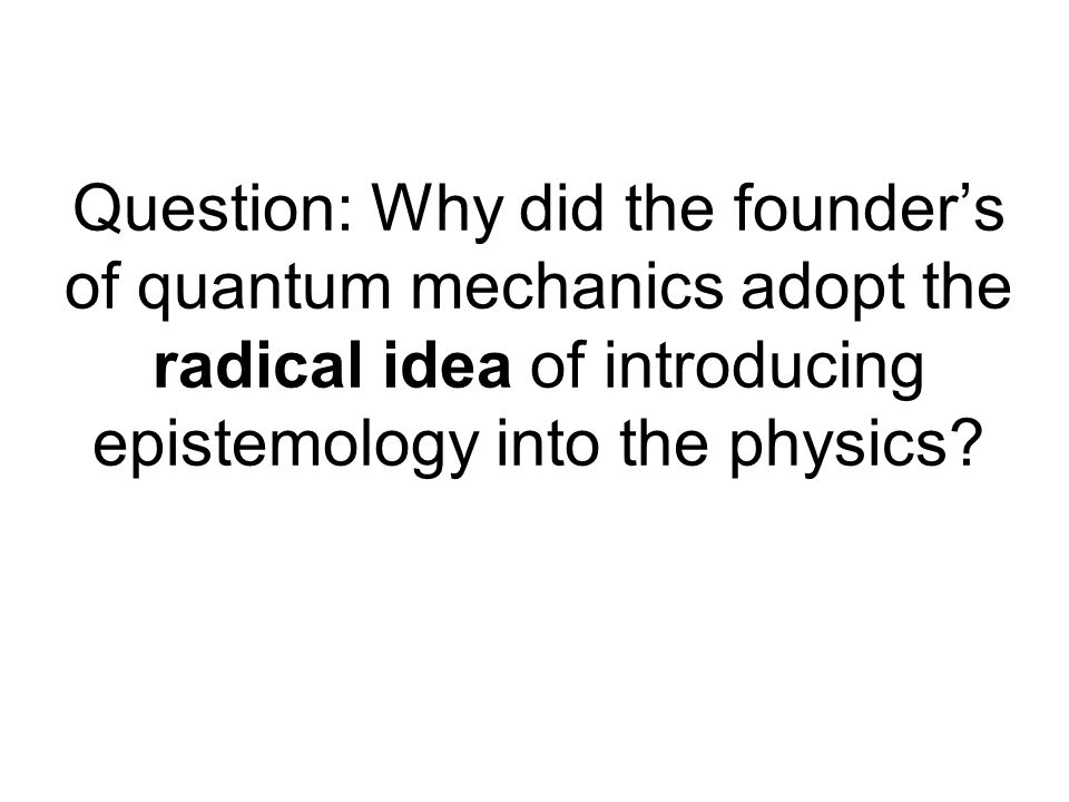 Question: Why did the founder's of quantum mechanics adopt the radical idea of introducing epistemology into the physics