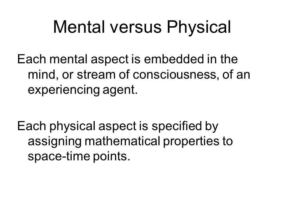 Mental versus Physical Each mental aspect is embedded in the mind, or stream of consciousness, of an experiencing agent.