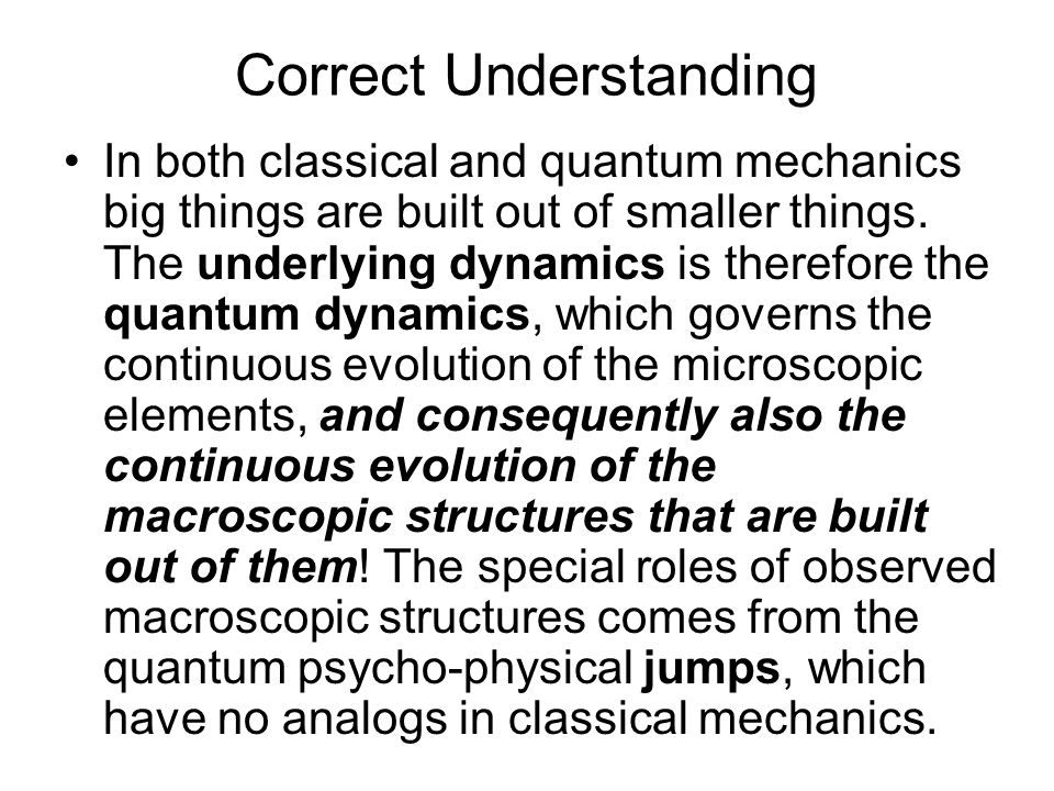 Correct Understanding In both classical and quantum mechanics big things are built out of smaller things.