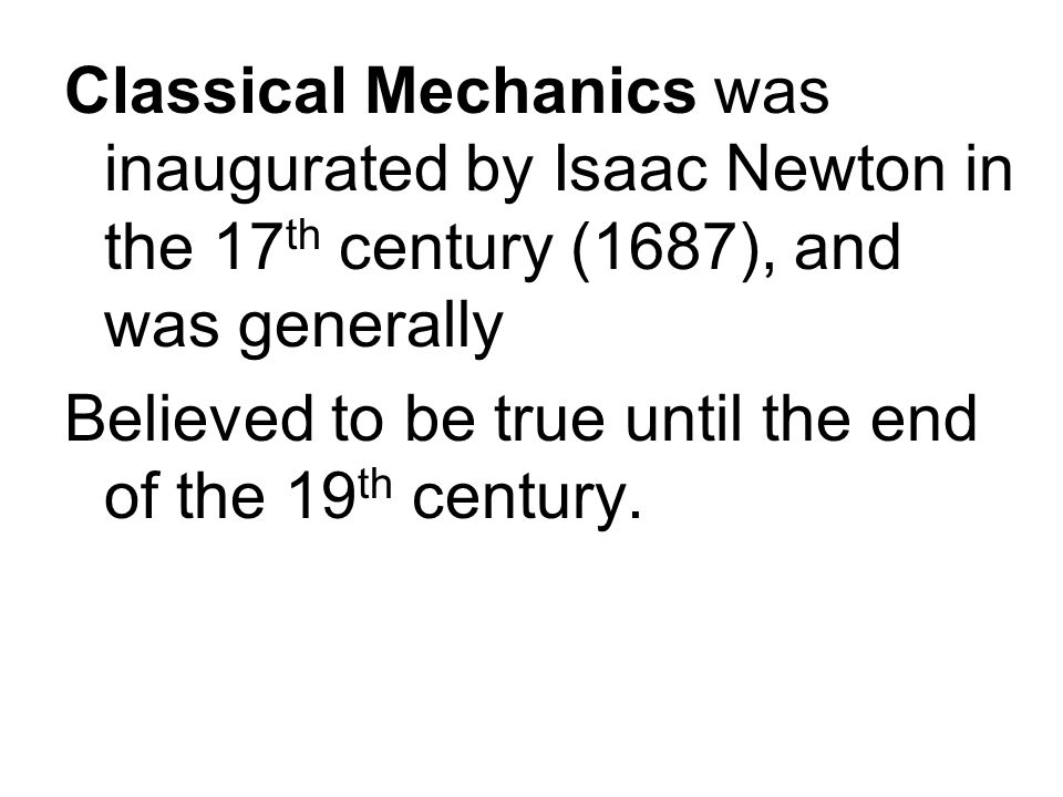 Classical Mechanics was inaugurated by Isaac Newton in the 17 th century (1687), and was generally Believed to be true until the end of the 19 th century.