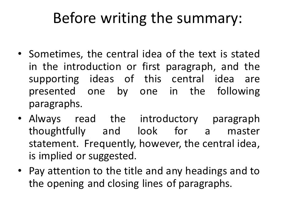 Before writing the summary: Sometimes, the central idea of the text is stated in the introduction or first paragraph, and the supporting ideas of this